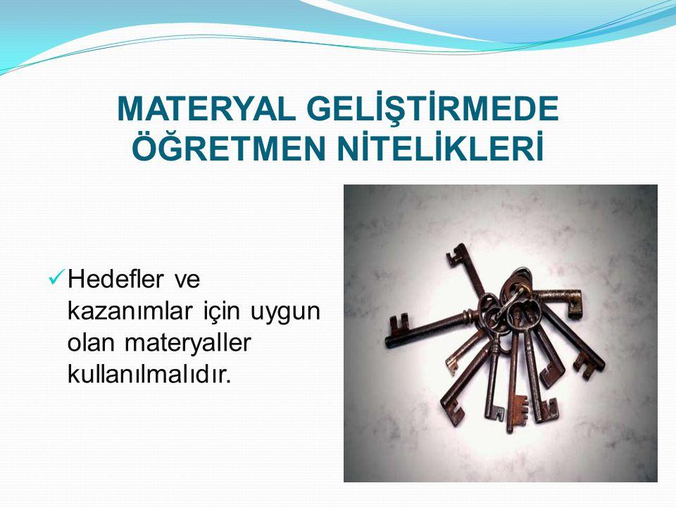MATERYAL GELİŞTİRMEDE ÖĞRETMEN NİTELİKLERİ Hedefler ve kazanımlar için uygun olan materyaller kullanılmalıdır.