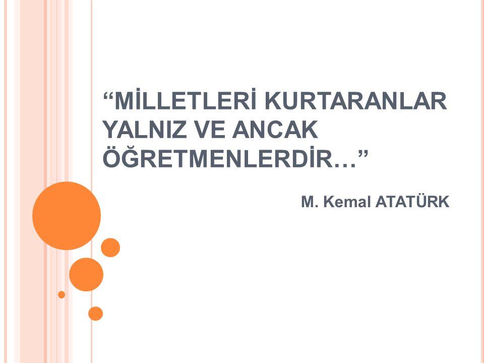 ''MİLLETLERİ KURTARANLAR YALNIZ VE ANCAK ÖĞRETMENLERDİR…'' M. Kemal ATATÜRK