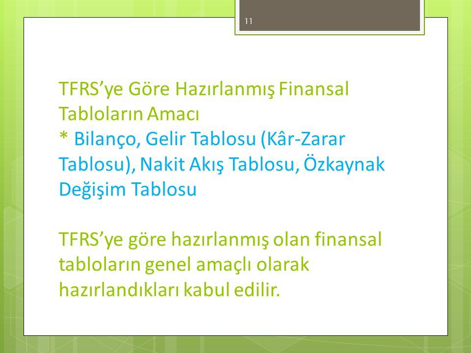 TFRS'ye Göre Hazırlanmış Finansal Tabloların Amacı * Bilanço, Gelir Tablosu (Kâr-Zarar Tablosu), Nakit Akış Tablosu, Özkaynak Değişim Tablosu TFRS'ye göre hazırlanmış olan finansal tabloların genel amaçlı olarak hazırlandıkları kabul edilir.