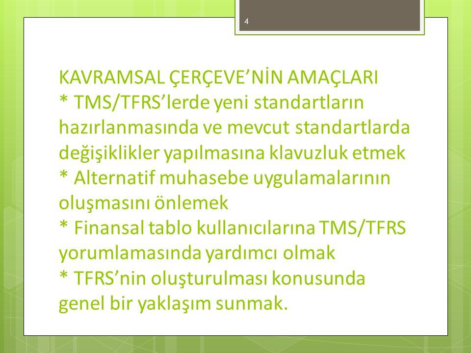 KAVRAMSAL ÇERÇEVE'NİN AMAÇLARI * TMS/TFRS'lerde yeni standartların hazırlanmasında ve mevcut standartlarda değişiklikler yapılmasına klavuzluk etmek * Alternatif muhasebe uygulamalarının oluşmasını önlemek * Finansal tablo kullanıcılarına TMS/TFRS yorumlamasında yardımcı olmak * TFRS'nin oluşturulması konusunda genel bir yaklaşım sunmak.