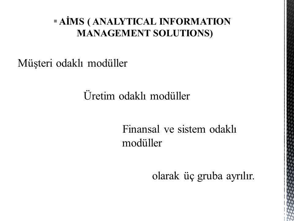  AİMS ( ANALYTICAL INFORMATION MANAGEMENT SOLUTIONS) Müşteri odaklı modüller Üretim odaklı modüller Finansal ve sistem odaklı modüller olarak üç grub