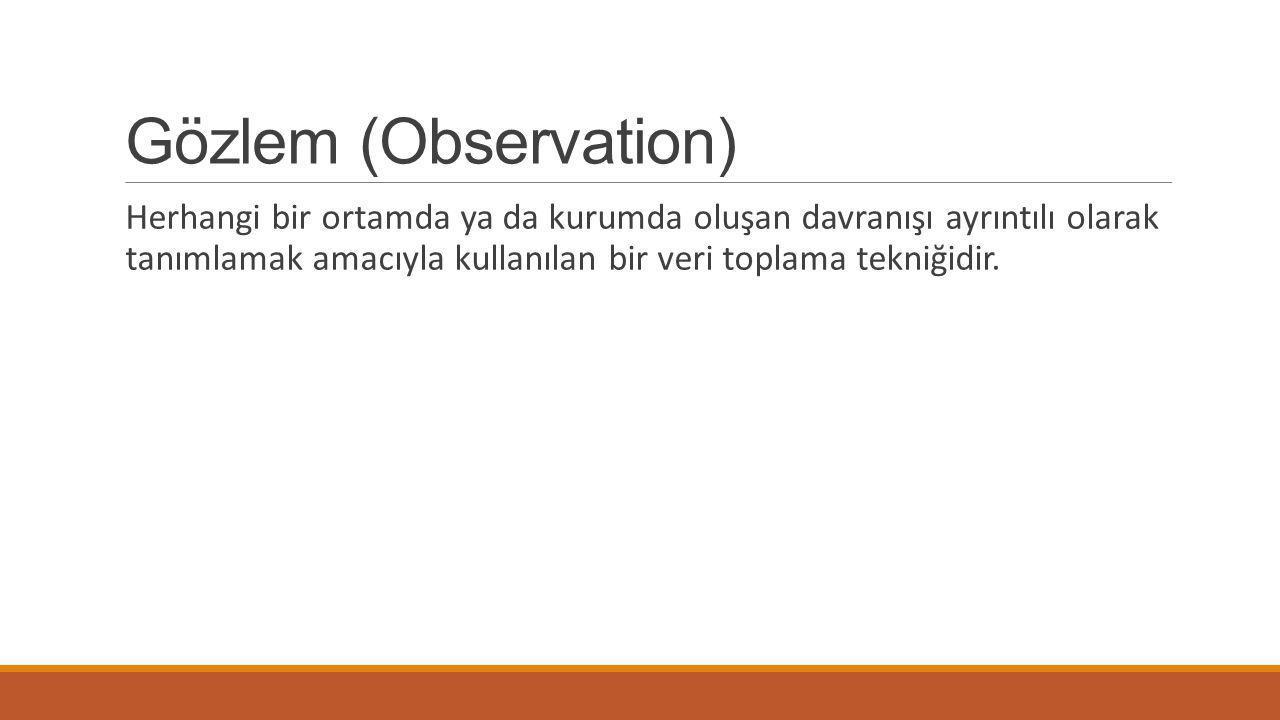 Gözlem (Observation) Herhangi bir ortamda ya da kurumda oluşan davranışı ayrıntılı olarak tanımlamak amacıyla kullanılan bir veri toplama tekniğidir.