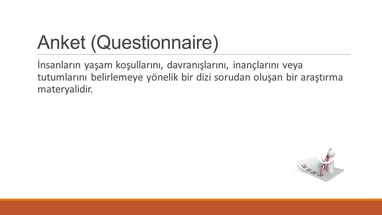 Anket (Questionnaire) İnsanların yaşam koşullarını, davranışlarını, inançlarını veya tutumlarını belirlemeye yönelik bir dizi sorudan oluşan bir araştırma materyalidir.
