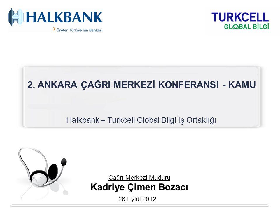 2. ANKARA ÇAĞRI MERKEZİ KONFERANSI - KAMU Halkbank – Turkcell Global Bilgi İş Ortaklığı Çağrı Merkezi Müdürü Kadriye Çimen Bozacı 26 Eylül 2012