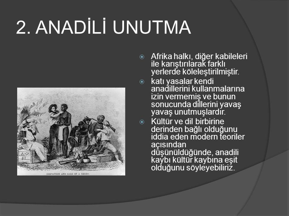 2. ANADİLİ UNUTMA  Afrika halkı, diğer kabileleri ile karıştırılarak farklı yerlerde köleleştirilmiştir.  katı yasalar kendi anadillerini kullanmala