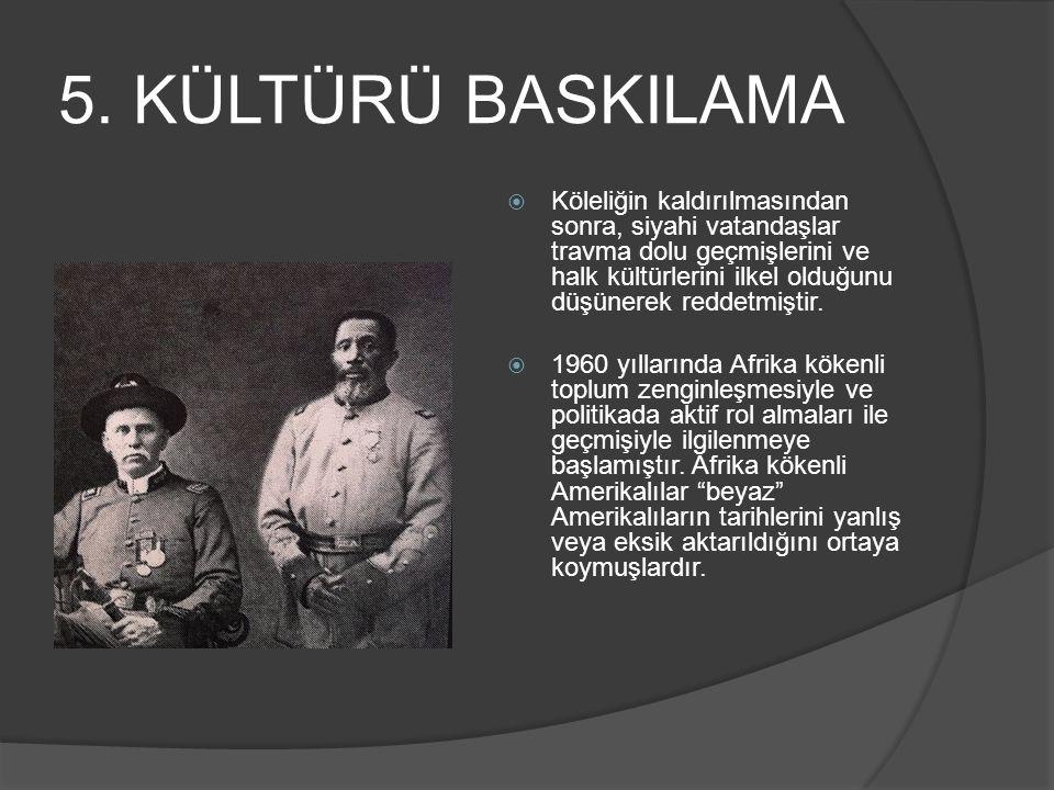 5. KÜLTÜRÜ BASKILAMA  Köleliğin kaldırılmasından sonra, siyahi vatandaşlar travma dolu geçmişlerini ve halk kültürlerini ilkel olduğunu düşünerek red