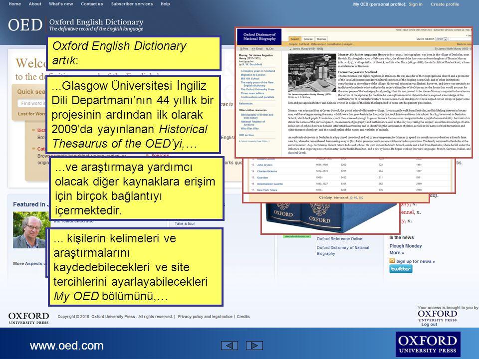www.oed.com Oxford English Dictionary artık:...Glasgow Üniversitesi İngiliz Dili Departmanı'nın 44 yıllık bir projesinin ardından ilk olarak 2009'da yayınlanan Historical Thesaurus of the OED'yi,…...dilin belirli bir alandaki gelişimini gösteren zaman çizelgelerini,…...en çok kullanılan alıntı kaynaklarını gösteren bir tabloyu,…...