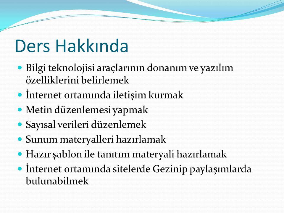 Ders Hakkında Bilgi teknolojisi araçlarının donanım ve yazılım özelliklerini belirlemek İnternet ortamında iletişim kurmak Metin düzenlemesi yapmak Sa