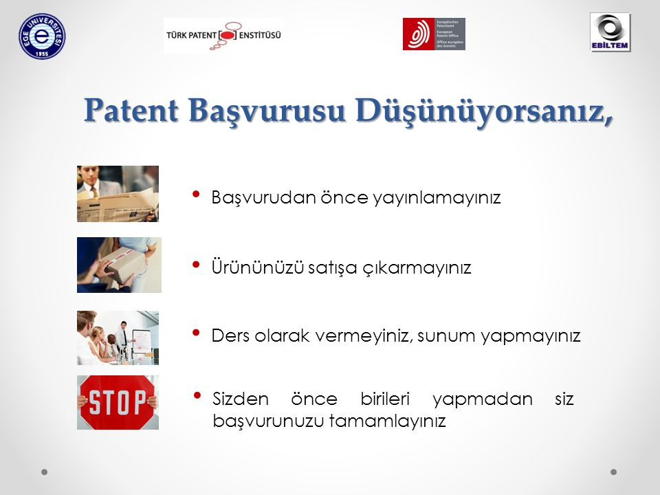 Patent Başvurusu Düşünüyorsanız, Başvurudan önce yayınlamayınız Ürününüzü satışa çıkarmayınız Ders olarak vermeyiniz, sunum yapmayınız Sizden önce birileri yapmadan siz başvurunuzu tamamlayınız