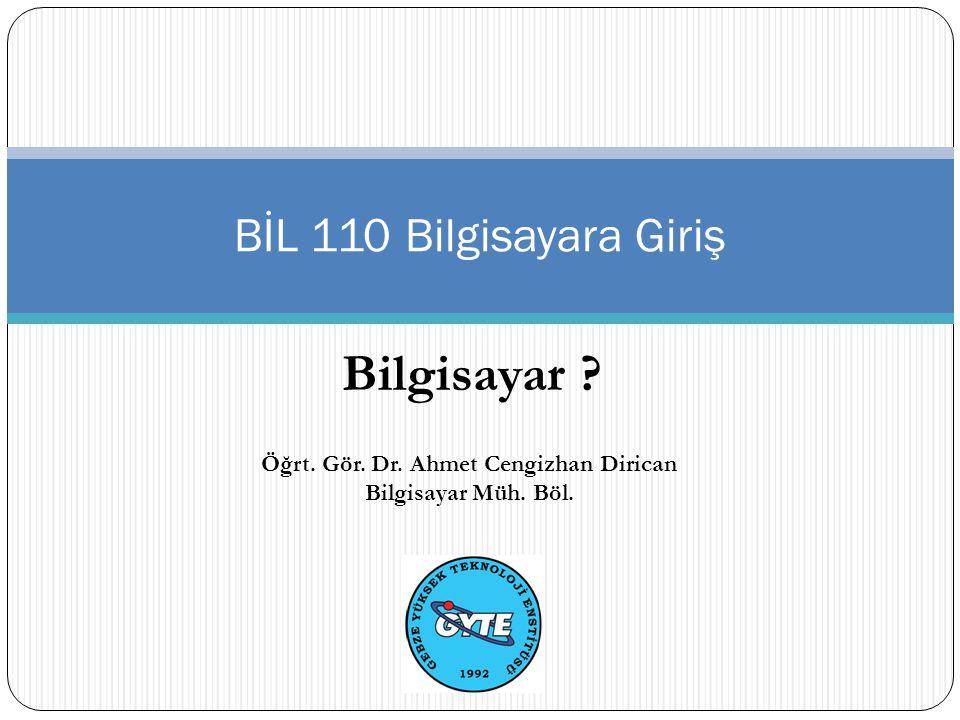 Bilgisayar BİL 110 Bilgisayara Giriş Öğrt. Gör. Dr. Ahmet Cengizhan Dirican Bilgisayar Müh. Böl.