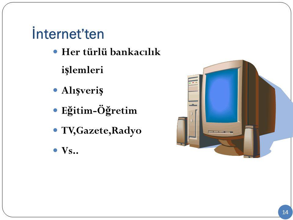 İnternet'ten Her türlü bankacılık i ş lemleri Alı ş veri ş E ğ itim-Ö ğ retim TV,Gazete,Radyo Vs.. 14