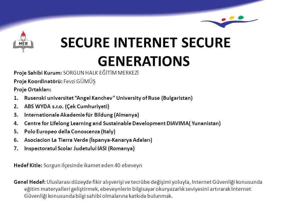 SECURE INTERNET SECURE GENERATIONS Proje Sahibi Kurum: SORGUN HALK EĞİTİM MERKEZİ Proje Koordinatörü: Fevzi GÜMÜŞ Proje Ortakları: 1.Rusenski universitet Angel Kanchev University of Ruse (Bulgaristan) 2.ABS WYDA s.r.o.
