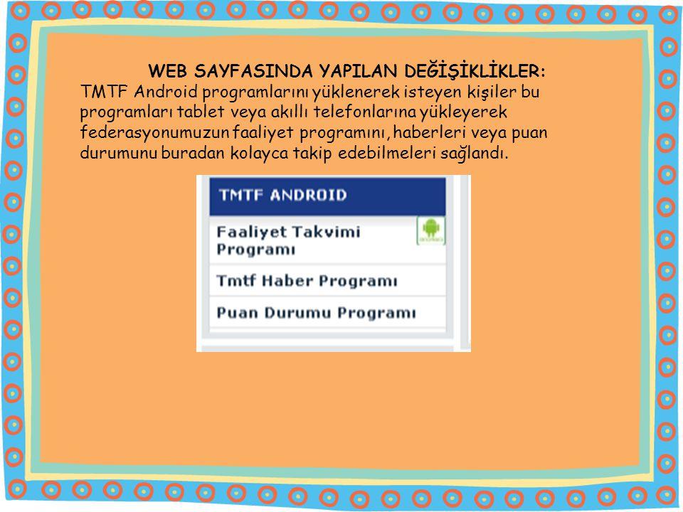 WEB SAYFASINDA YAPILAN DEĞİŞİKLİKLER: TMTF Android programlarını yüklenerek isteyen kişiler bu programları tablet veya akıllı telefonlarına yükleyerek federasyonumuzun faaliyet programını, haberleri veya puan durumunu buradan kolayca takip edebilmeleri sağlandı.