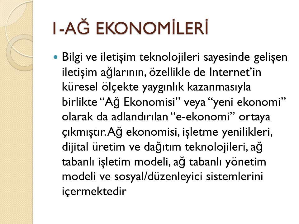1-A Ğ EKONOM İ LER İ Bilgi ve iletişim teknolojileri sayesinde gelişen iletişim a ğ larının, özellikle de Internet'in küresel ölçekte yaygınlık kazanmasıyla birlikte A ğ Ekonomisi veya yeni ekonomi olarak da adlandırılan e-ekonomi ortaya çıkmıştır.