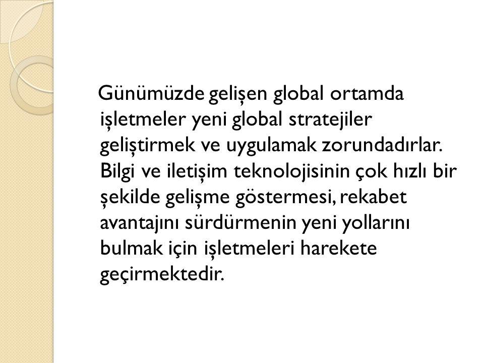 Günümüzde gelişen global ortamda işletmeler yeni global stratejiler geliştirmek ve uygulamak zorundadırlar.
