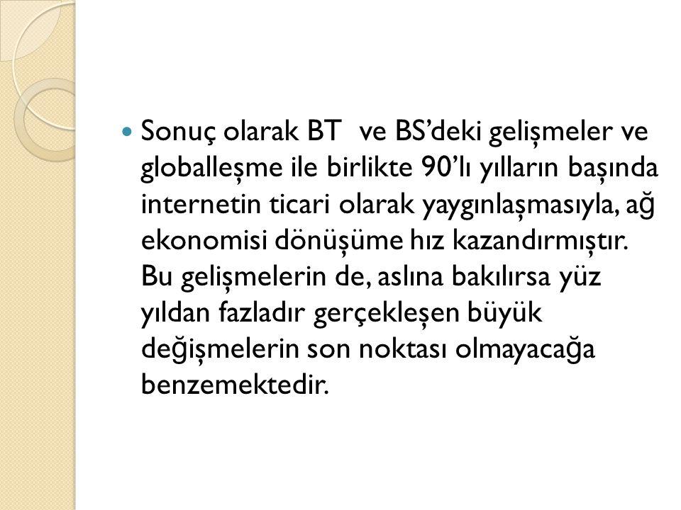 Sonuç olarak BT ve BS'deki gelişmeler ve globalleşme ile birlikte 90'lı yılların başında internetin ticari olarak yaygınlaşmasıyla, a ğ ekonomisi dönüşüme hız kazandırmıştır.