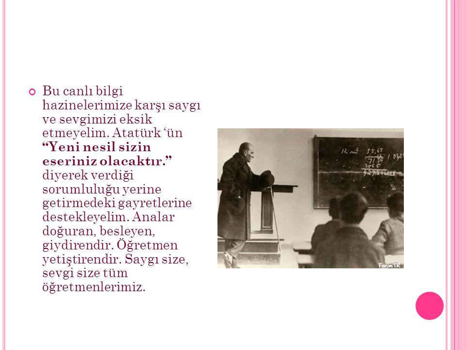 """Bu canlı bilgi hazinelerimize karşı saygı ve sevgimizi eksik etmeyelim. Atatürk 'ün """"Yeni nesil sizin eseriniz olacaktır."""" diyerek verdiği sorumluluğu"""