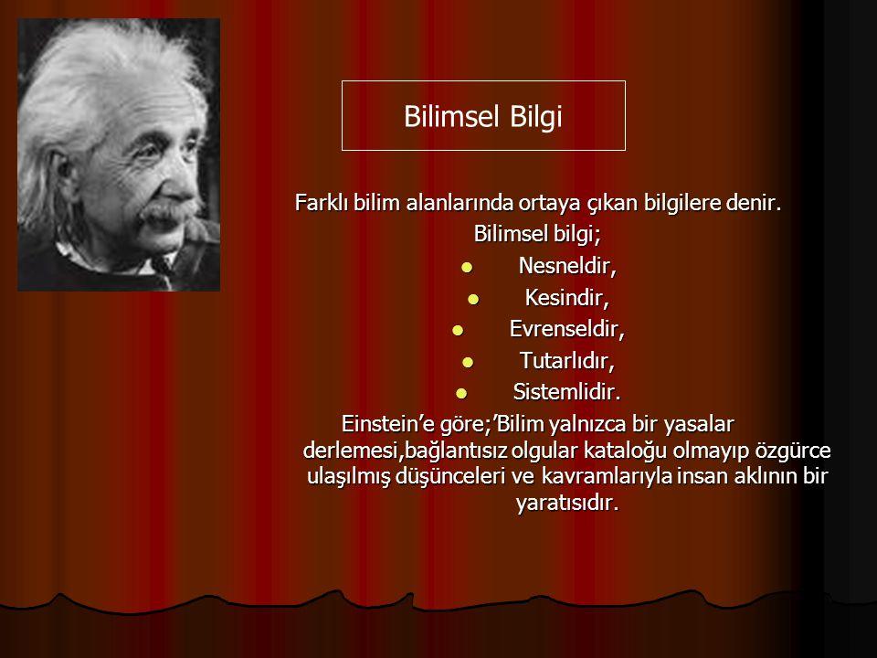 Farklı bilim alanlarında ortaya çıkan bilgilere denir. Bilimsel bilgi; Nesneldir, Kesindir, Evrenseldir, Tutarlıdır, Sistemlidir. Einstein'e göre;'Bil