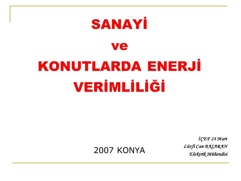 SANAYİ ve KONUTLARDA ENERJİ VERİMLİLİĞİ 2007 KONYA İÇEF 24 Mart Lütfi Can BAŞARAN Elektrik Mühendisi