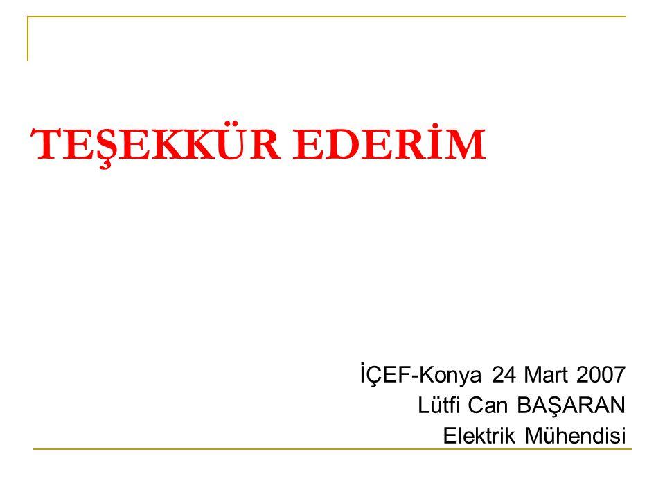 TEŞEKKÜR EDERİM İÇEF-Konya 24 Mart 2007 Lütfi Can BAŞARAN Elektrik Mühendisi