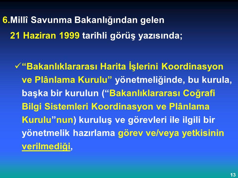 """13 6.Millî Savunma Bakanlığından gelen 21 Haziran 1999 tarihli görüş yazısında; """"Bakanlıklararası Harita İşlerini Koordinasyon ve Plânlama Kurulu"""" yön"""