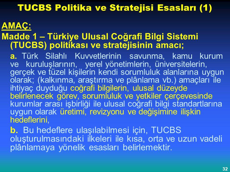 32 TUCBS Politika ve Stratejisi Esasları (1) AMAÇ: Madde 1 – Türkiye Ulusal Coğrafi Bilgi Sistemi (TUCBS) politikası ve stratejisinin amacı; a. Türk S