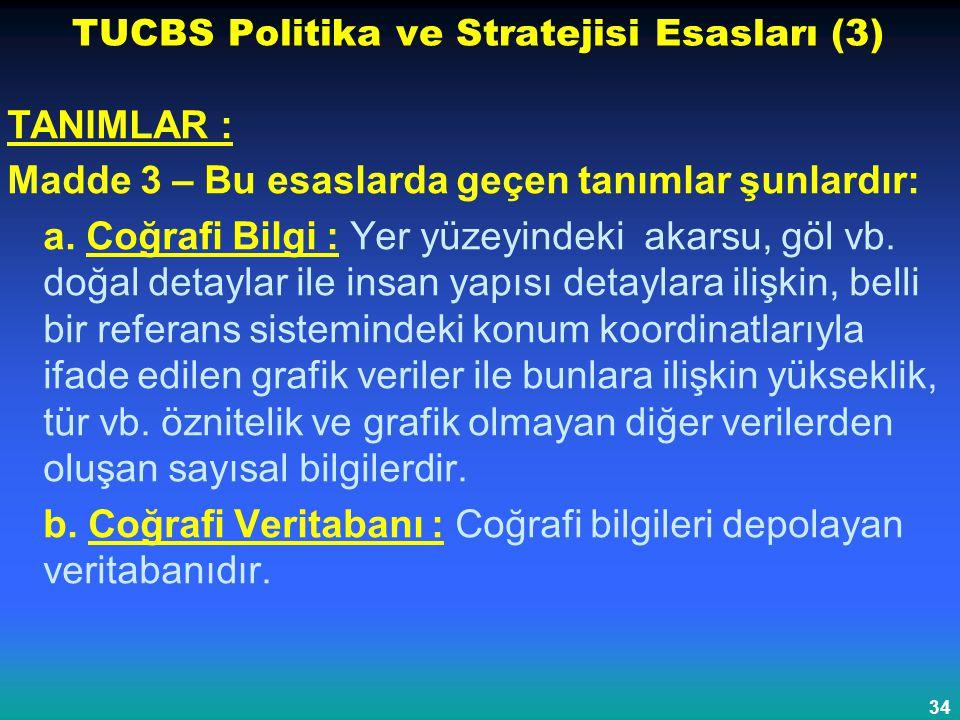 34 TUCBS Politika ve Stratejisi Esasları (3) TANIMLAR : Madde 3 – Bu esaslarda geçen tanımlar şunlardır: a. Coğrafi Bilgi : Yer yüzeyindeki akarsu, gö