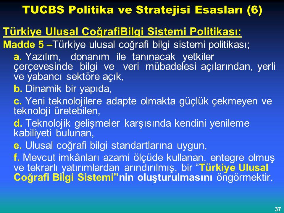 37 TUCBS Politika ve Stratejisi Esasları (6) Türkiye Ulusal CoğrafiBilgi Sistemi Politikası: Madde 5 –Türkiye ulusal coğrafi bilgi sistemi politikası;