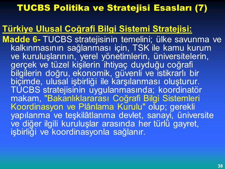 38 TUCBS Politika ve Stratejisi Esasları (7) Türkiye Ulusal Coğrafi Bilgi Sistemi Stratejisi: Madde 6- TUCBS stratejisinin temelini; ülke savunma ve k