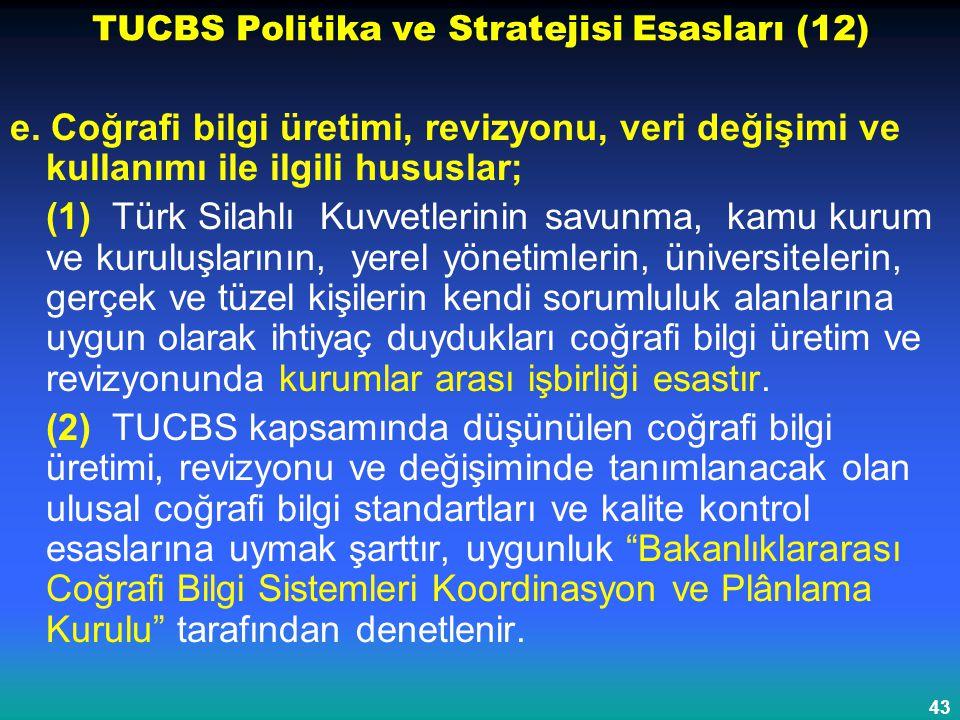 43 TUCBS Politika ve Stratejisi Esasları (12) e. Coğrafi bilgi üretimi, revizyonu, veri değişimi ve kullanımı ile ilgili hususlar; (1) Türk Silahlı Ku