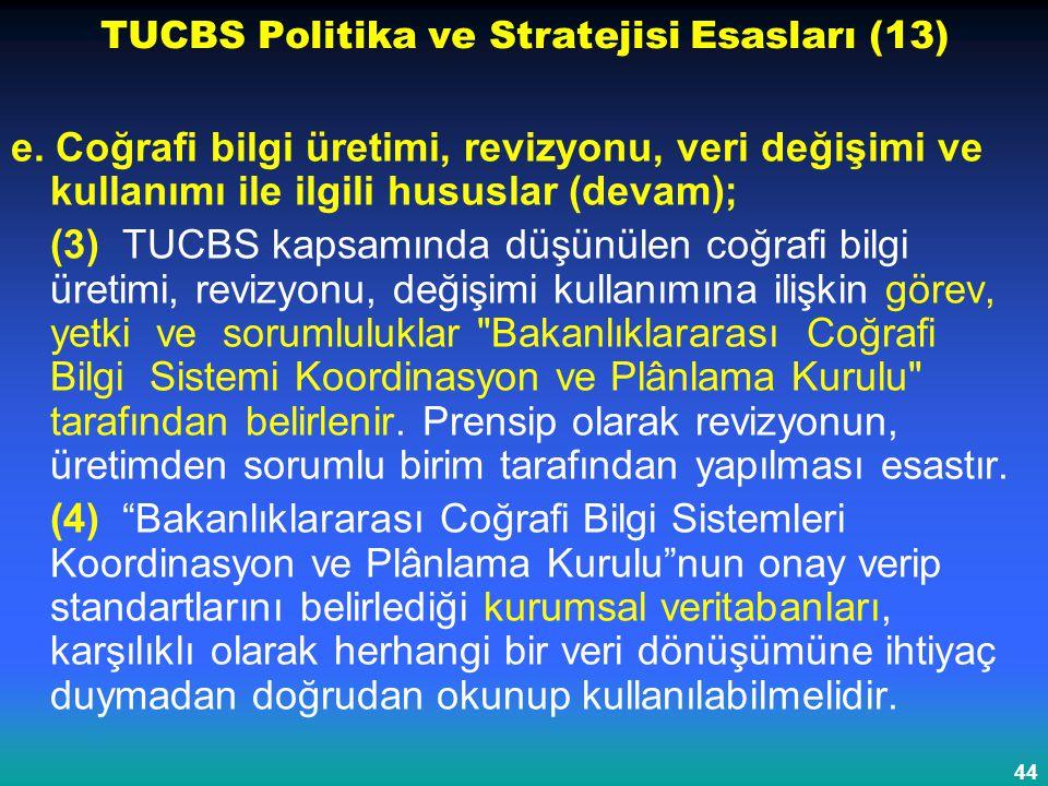 44 TUCBS Politika ve Stratejisi Esasları (13) e. Coğrafi bilgi üretimi, revizyonu, veri değişimi ve kullanımı ile ilgili hususlar (devam); (3) TUCBS k