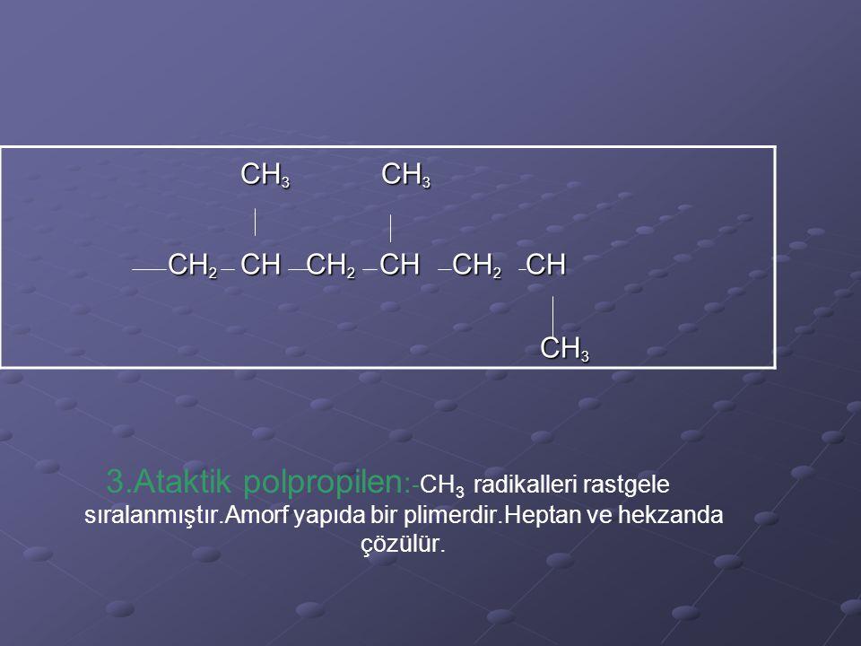 3.Ataktik polpropilen : -CH 3 radikalleri rastgele sıralanmıştır.Amorf yapıda bir plimerdir.Heptan ve hekzanda çözülür. CH 3 CH 3 CH 3 CH 3 CH 2 CH CH