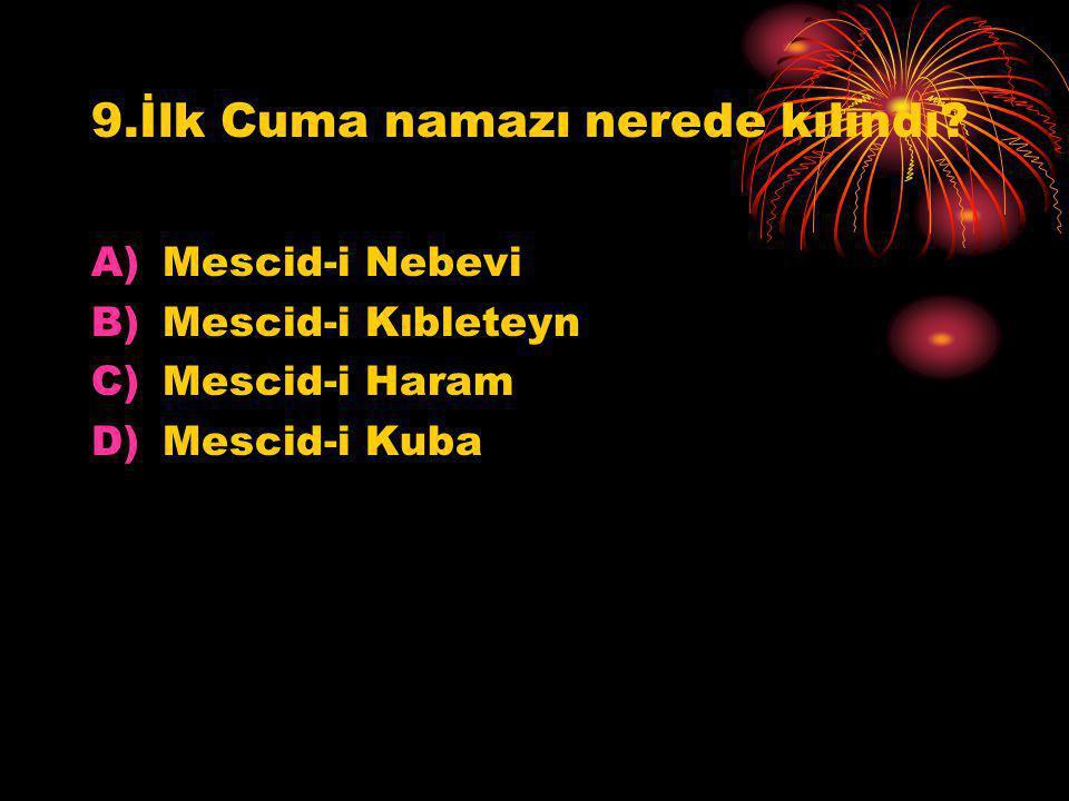 9.İlk Cuma namazı nerede kılındı? A)Mescid-i Nebevi B)Mescid-i Kıbleteyn C)Mescid-i Haram D)Mescid-i Kuba