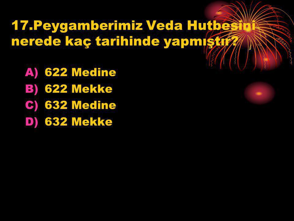 17.Peygamberimiz Veda Hutbesini nerede kaç tarihinde yapmıştır? A)622 Medine B)622 Mekke C)632 Medine D)632 Mekke