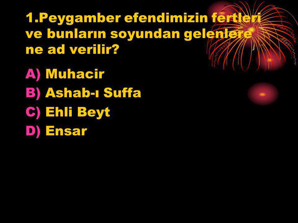 1.Peygamber efendimizin fertleri ve bunların soyundan gelenlere ne ad verilir? A)Muhacir B)Ashab-ı Suffa C)Ehli Beyt D)Ensar