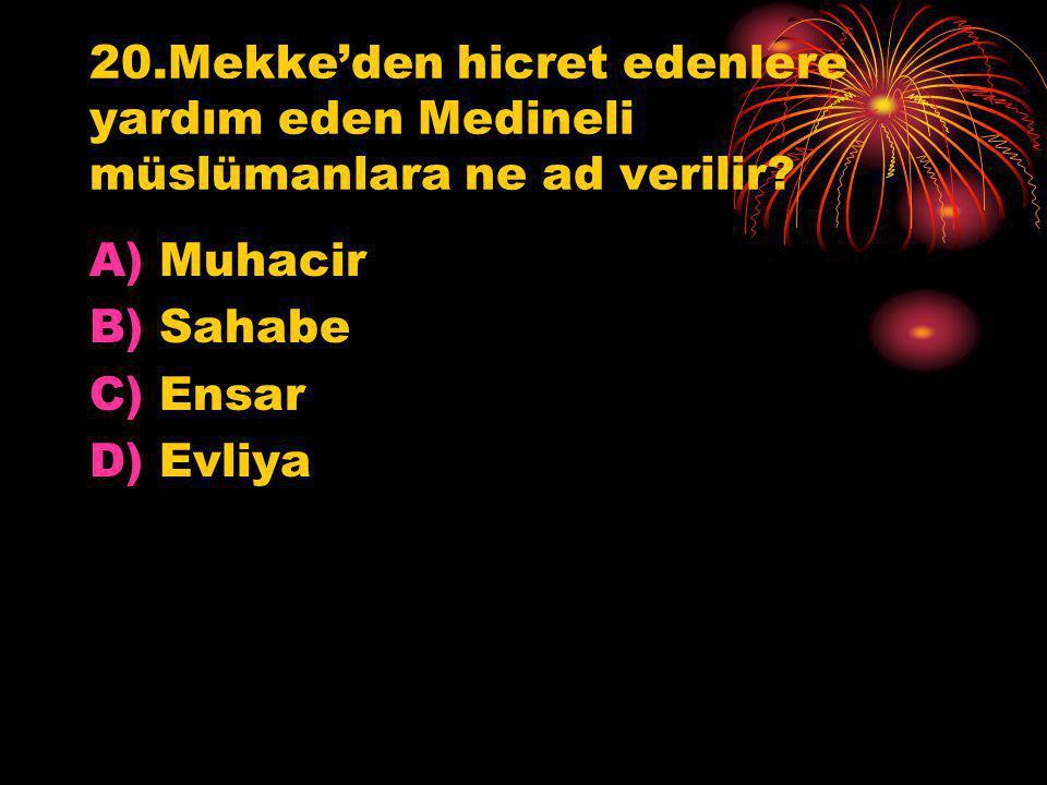 20.Mekke'den hicret edenlere yardım eden Medineli müslümanlara ne ad verilir? A)Muhacir B)Sahabe C)Ensar D)Evliya