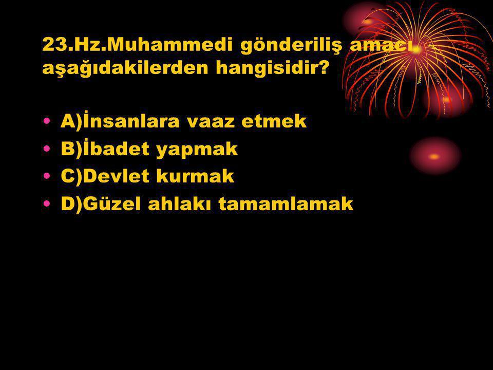 23.Hz.Muhammedi gönderiliş amacı aşağıdakilerden hangisidir? A)İnsanlara vaaz etmek B)İbadet yapmak C)Devlet kurmak D)Güzel ahlakı tamamlamak