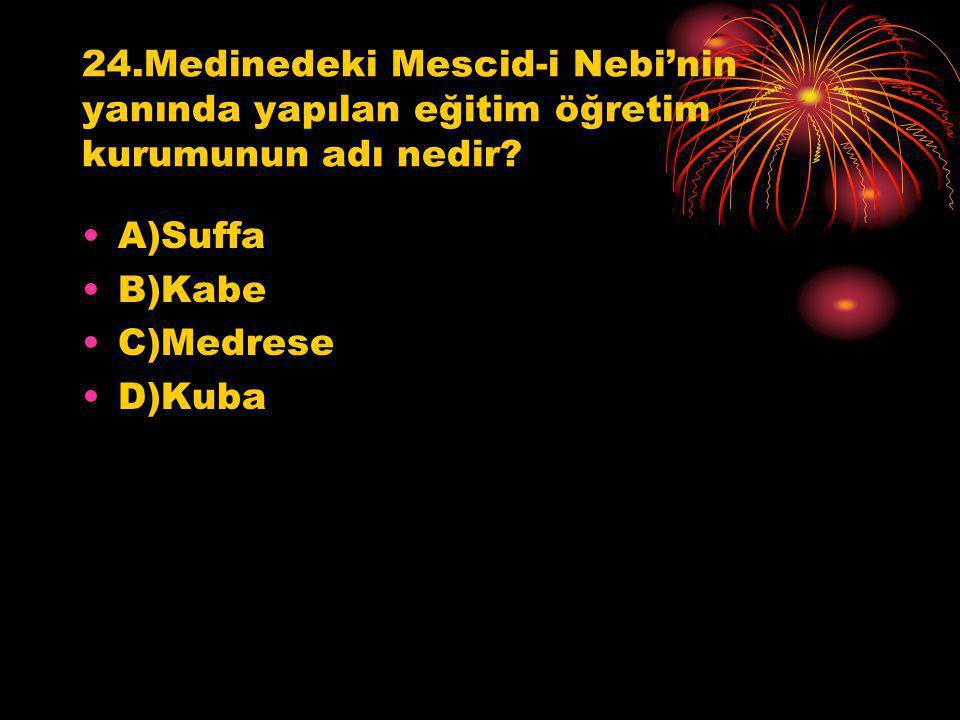 24.Medinedeki Mescid-i Nebi'nin yanında yapılan eğitim öğretim kurumunun adı nedir? A)Suffa B)Kabe C)Medrese D)Kuba