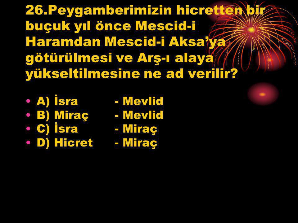 26.Peygamberimizin hicretten bir buçuk yıl önce Mescid-i Haramdan Mescid-i Aksa'ya götürülmesi ve Arş-ı alaya yükseltilmesine ne ad verilir? A) İsra -