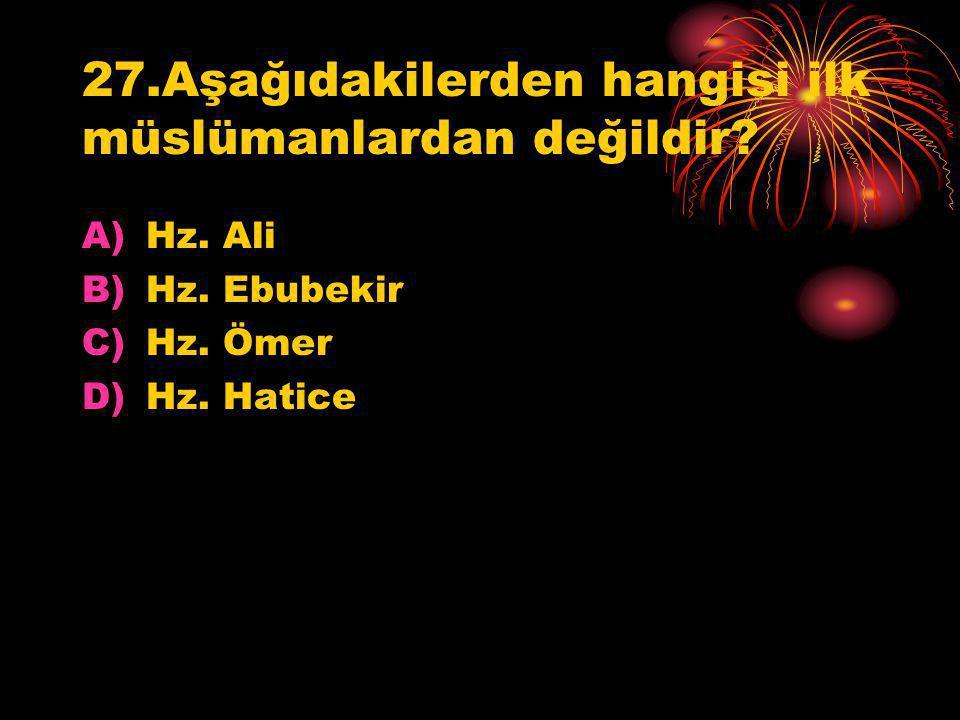 27.Aşağıdakilerden hangisi ilk müslümanlardan değildir? A)Hz. Ali B)Hz. Ebubekir C)Hz. Ömer D)Hz. Hatice