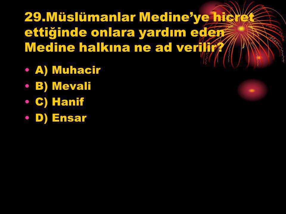 29.Müslümanlar Medine'ye hicret ettiğinde onlara yardım eden Medine halkına ne ad verilir? A) Muhacir B) Mevali C) Hanif D) Ensar