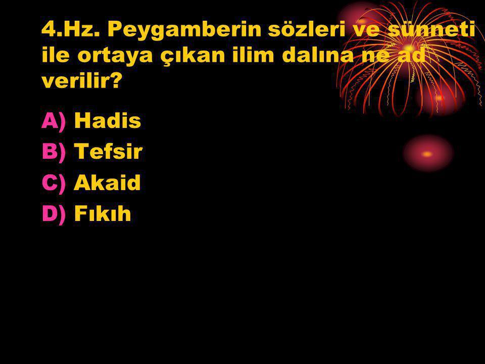 4.Hz. Peygamberin sözleri ve sünneti ile ortaya çıkan ilim dalına ne ad verilir? A)Hadis B)Tefsir C)Akaid D)Fıkıh