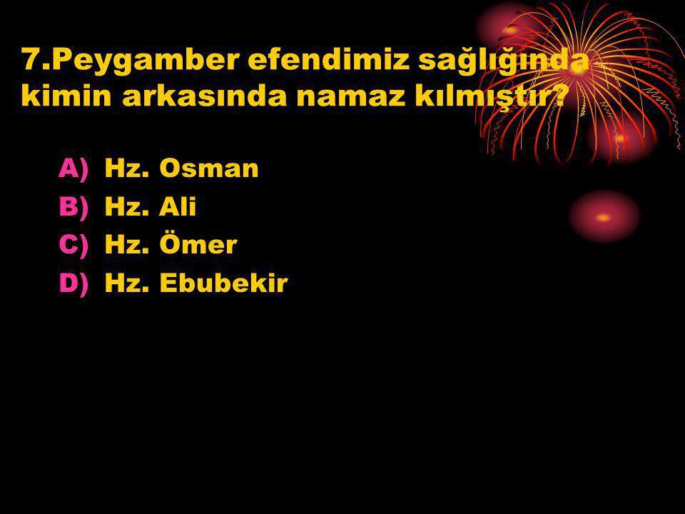 7.Peygamber efendimiz sağlığında kimin arkasında namaz kılmıştır? A)Hz. Osman B)Hz. Ali C)Hz. Ömer D)Hz. Ebubekir