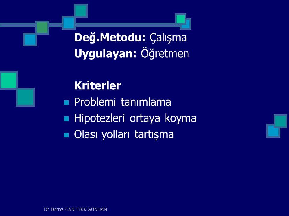 Dr. Berna CANTÜRK GÜNHAN Değ.Metodu: Çalışma Uygulayan: Öğretmen Kriterler Problemi tanımlama Hipotezleri ortaya koyma Olası yolları tartışma