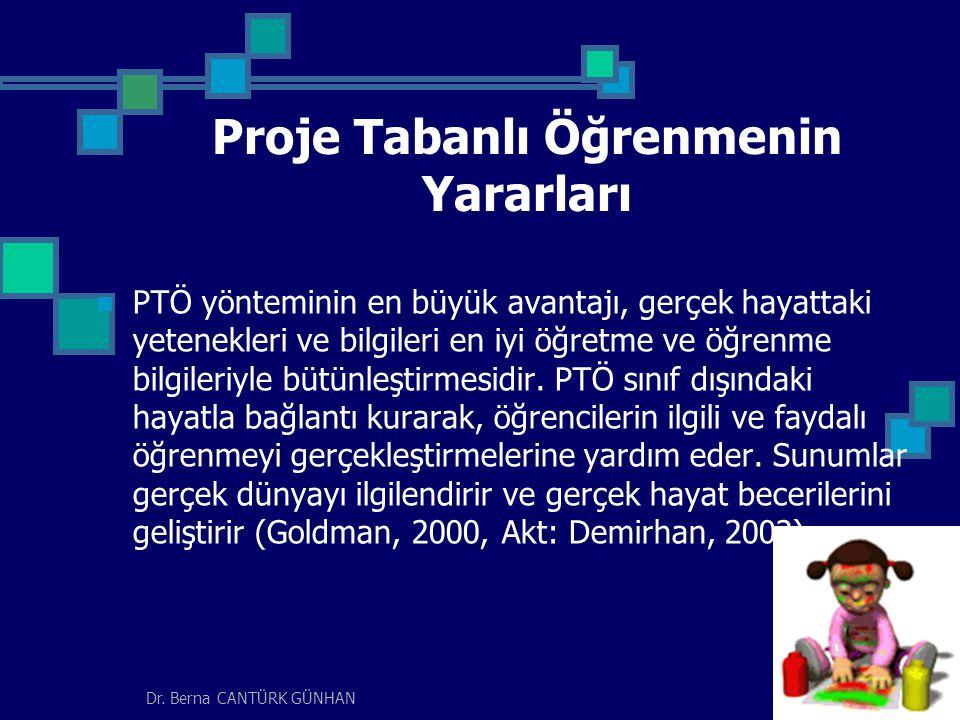 Dr. Berna CANTÜRK GÜNHAN Proje Tabanlı Öğrenmenin Yararları PTÖ yönteminin en büyük avantajı, gerçek hayattaki yetenekleri ve bilgileri en iyi öğretme