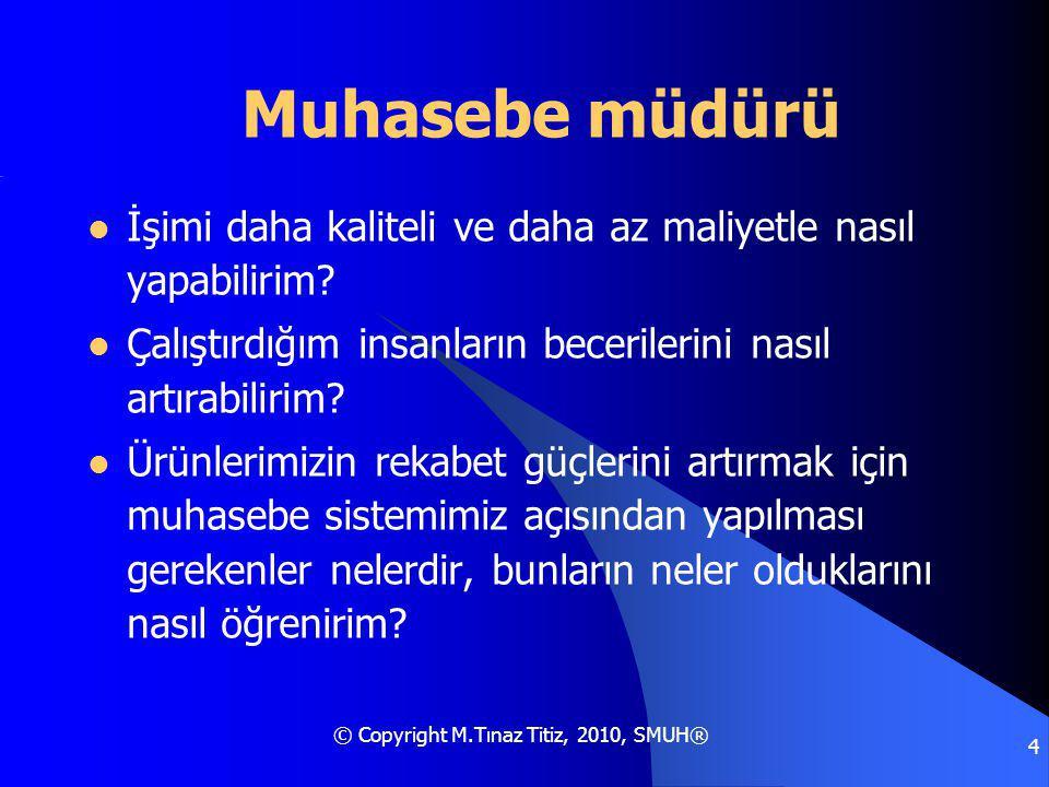 © Copyright M.Tınaz Titiz, 2010, SMUH® 4 Muhasebe müdürü İşimi daha kaliteli ve daha az maliyetle nasıl yapabilirim.