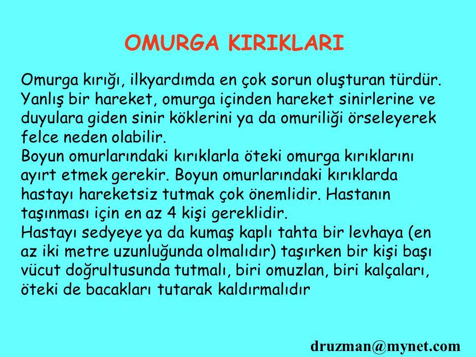 druzman@mynet.com OMURGA KIRIKLARI Omurga kırığı, ilkyardımda en çok sorun oluşturan türdür. Yanlış bir hareket, omurga içinden hareket sinirlerine ve