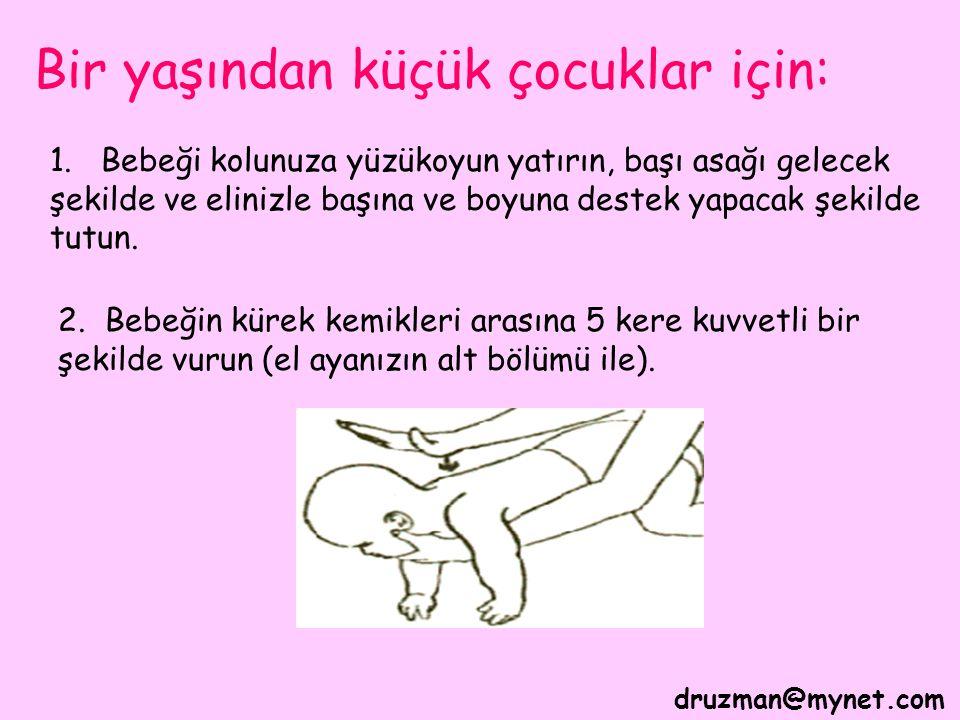 druzman@mynet.com Bir yaşından küçük çocuklar için: 1. Bebeği kolunuza yüzükoyun yatırın, başı asağı gelecek şekilde ve elinizle başına ve boyuna dest