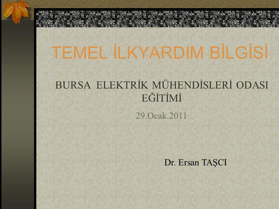 TEMEL İLKYARDIM BİLGİSİ BURSA ELEKTRİK MÜHENDİSLERİ ODASI EĞİTİMİ 29.Ocak.2011 Dr. Ersan TAŞCI