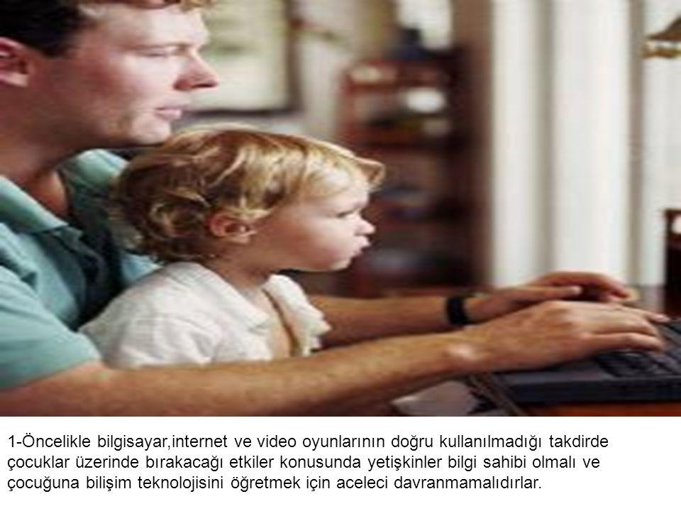 1-Öncelikle bilgisayar,internet ve video oyunlarının doğru kullanılmadığı takdirde çocuklar üzerinde bırakacağı etkiler konusunda yetişkinler bilgi sa